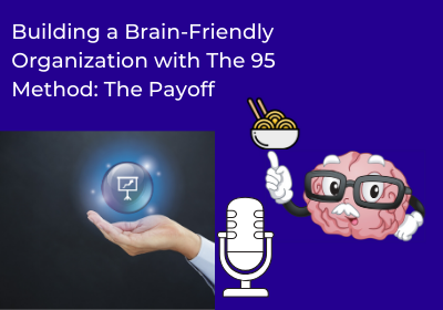 Building a Brain-Friendly Organization with The 95 Method – The Payoff