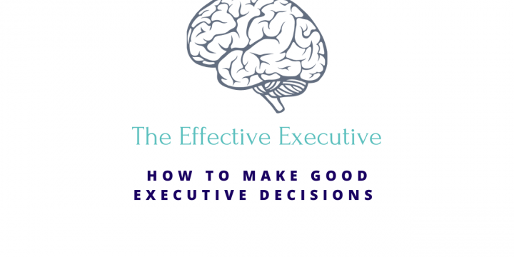 The Effective Executive – How to Make Good Executive Decisions