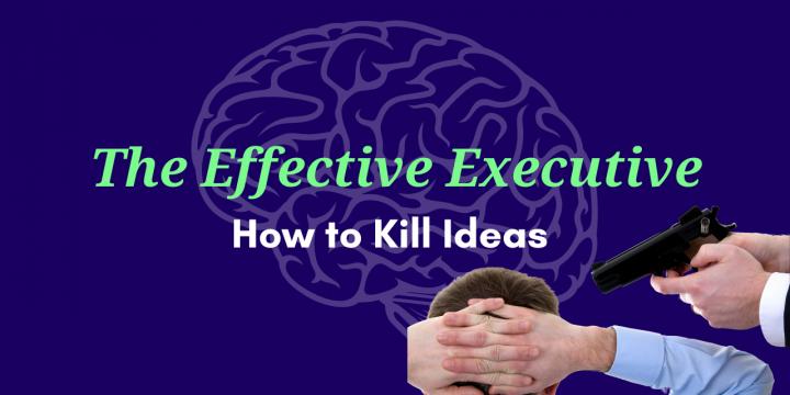 The Effective Executive – How to Kill Ideas