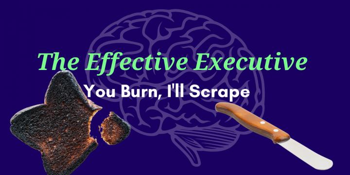 The Effective Executive – You Burn, I'll Scrape