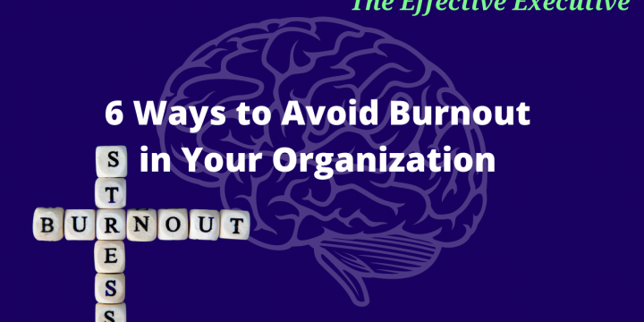 The Effective Executive – 6 Ways to Avoid Burnout in Your Organization