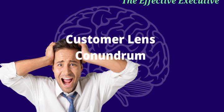 The Effective Executive – Customer Lens Conundrum