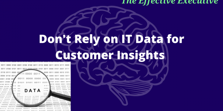 The Effective Executive – Don't Rely on IT Data for Customer Insights