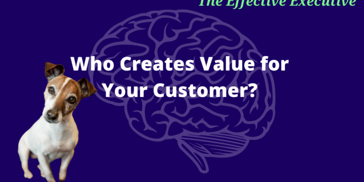 The Effective Executive – Who Creates Value for the Customer in Your Organization?