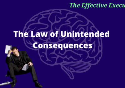 The Effective Executive – The Law of Unintended Consequences