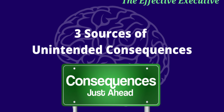 The Effective Executive – 3 Sources of Unintended Consequences
