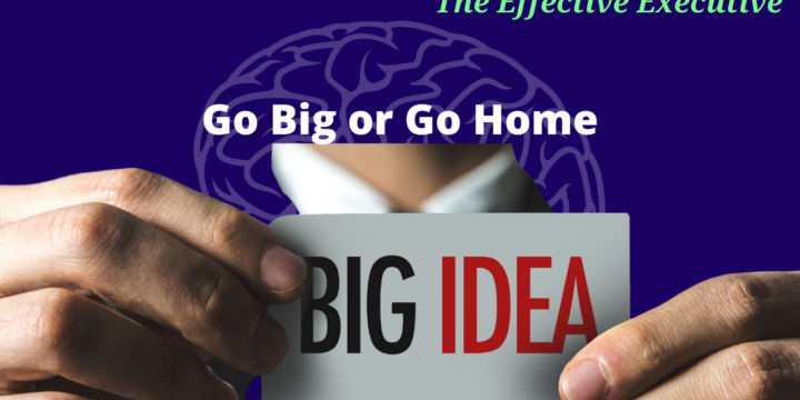 The Effective Executive – Go Big or Go Home